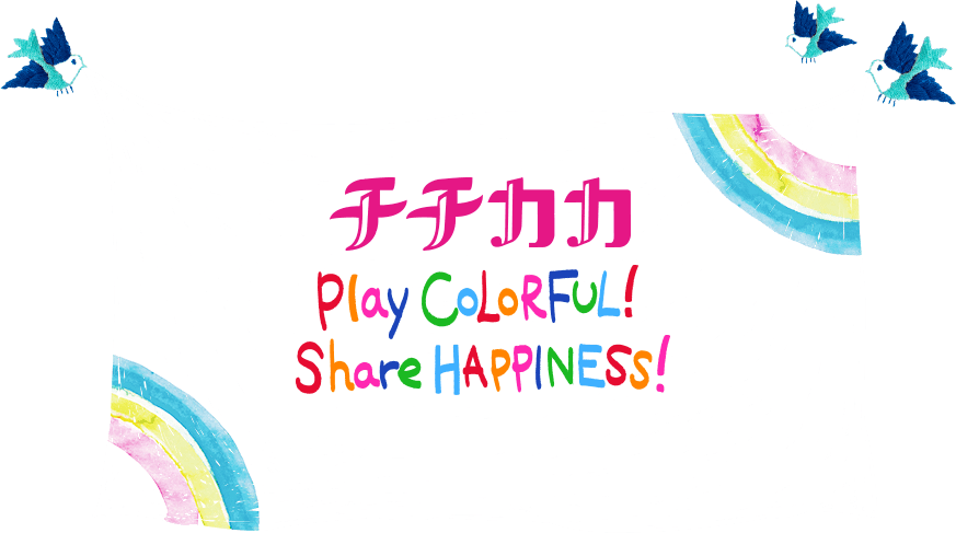 チチカカ Play COLORFUL! Share HAPPINESS!